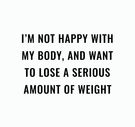 I'm not happy with my body and want to lose a serious amount of weight